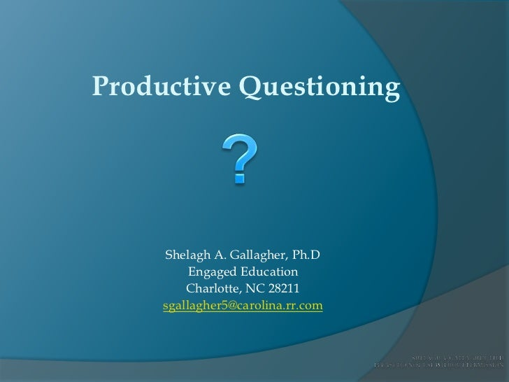 Productive Questioning<br />?<br />Shelagh A. Gallagher, Ph.D<br />Engaged Education<br />Charlotte, NC 28211<br />sgallag...