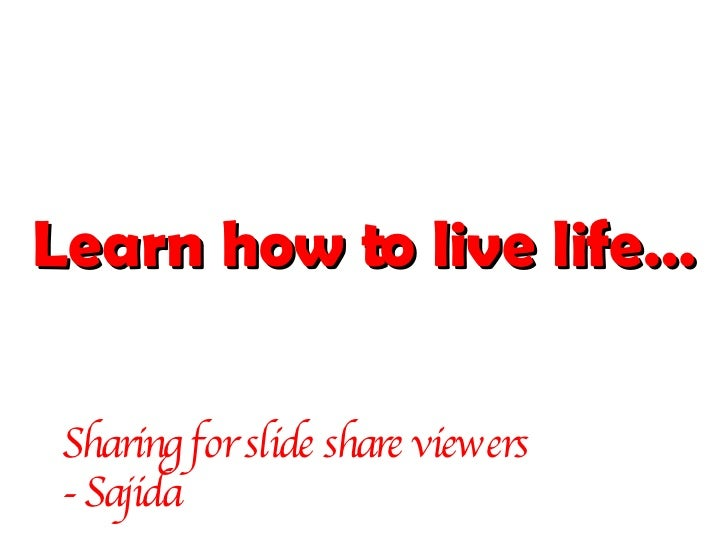 Learn how to live life… Sharing for slide share viewers  - Sajida