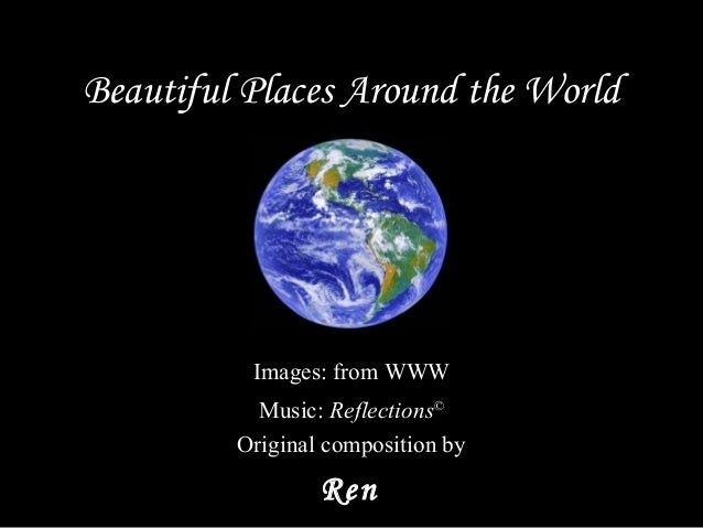 Beautiful Places Around the World Music:  Reflections © Original composition by Ren Images: from WWW