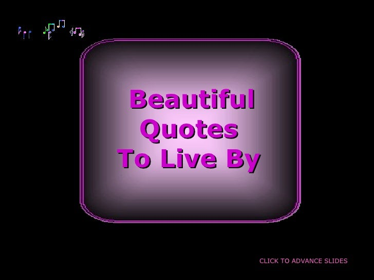 Beautiful Quotes To Live By CLICK TO ADVANCE SLIDES