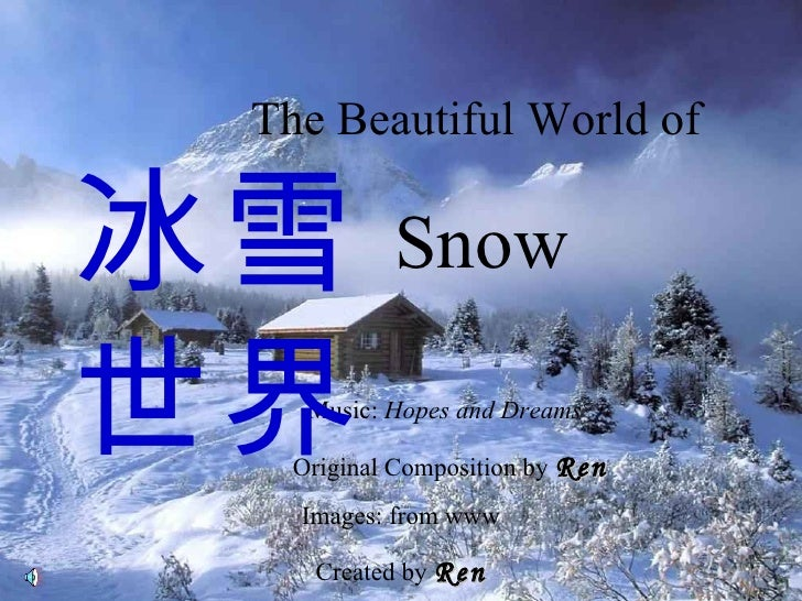 The Beautiful World of  Snow Music:  Hopes and Dreams © Original Composition by  Ren Images: from www Created by  Ren 冰雪世界
