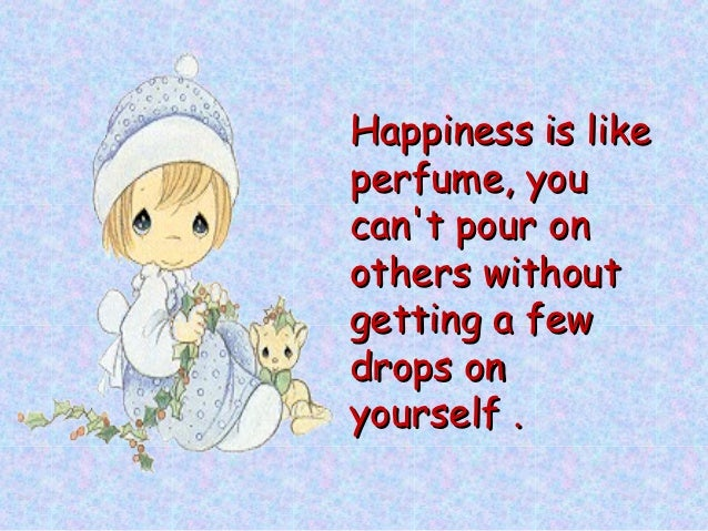 Happiness is likeperfume, youcant pour onothers withoutgetting a fewdrops onyourself .