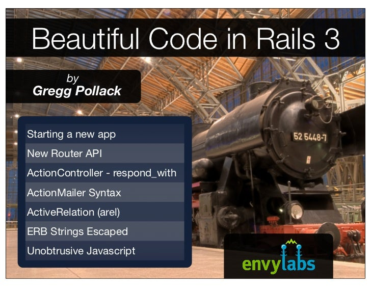 Beautiful Code in Rails 3          by  Gregg Pollack   Starting a new app New Router API ActionController - respond_with A...