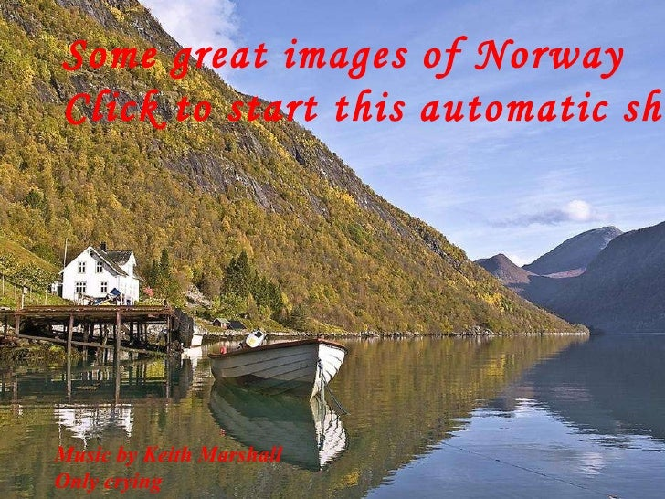 Some great images of Norway Click to start this automatic show Music by Keith Marshall Only crying