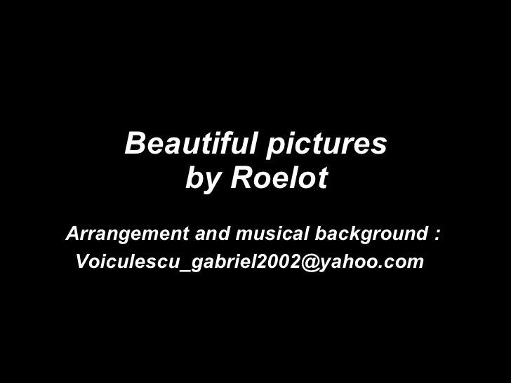 Beautiful pictures by Roelot Arrangement and musical background : [email_address]