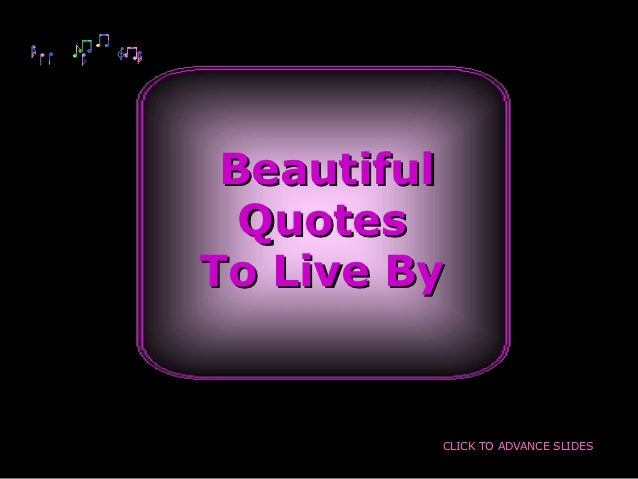 Beautiful  QuotesTo Live By         CLICK TO ADVANCE SLIDES