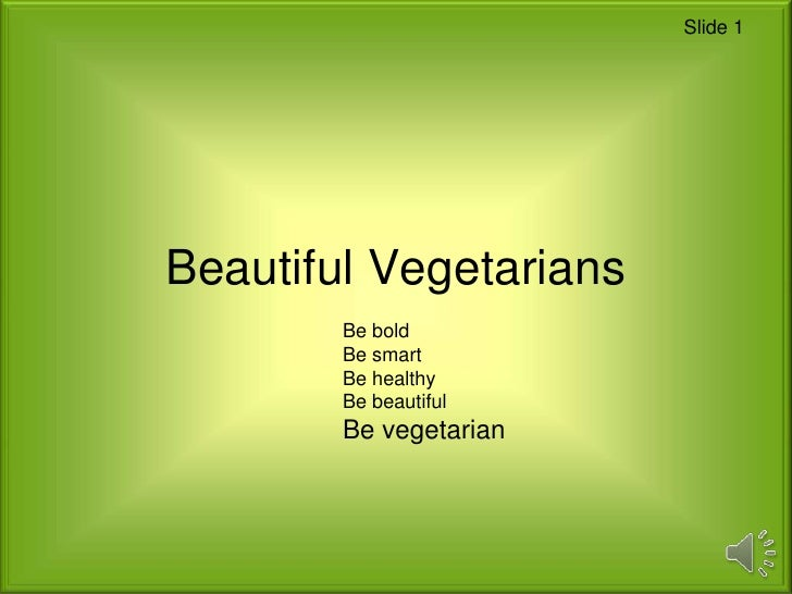 Slide 1Beautiful Vegetarians        Be bold        Be smart        Be healthy        Be beautiful        Be vegetarian