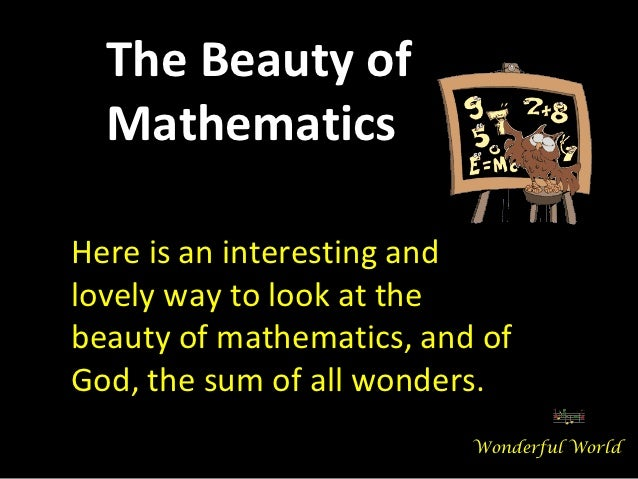 The Beauty of  MathematicsHere is an interesting andlovely way to look at thebeauty of mathematics, and ofGod, the sum of ...