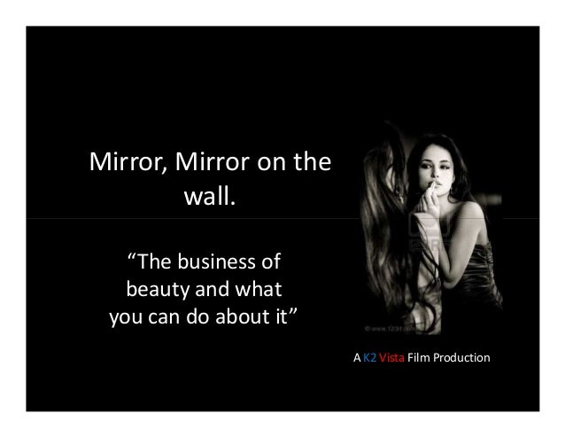 """Mirror, Mirror on the wall. """"The business of beauty and what you can do about it"""" A K2 Vista Film Production"""