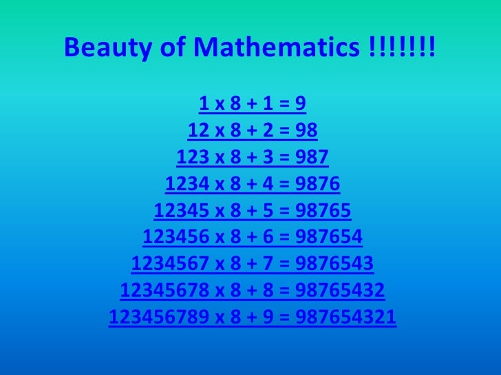 Beauty of Mathematics !!!!!!! <br />1 x 8 + 1 = 9 12 x 8 + 2 = 98 123 x 8 + 3 = 987 1234 x 8 + 4 = 9876 12345 x 8 + 5 = 98...