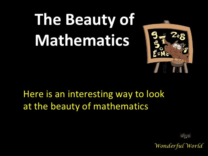 Here is an interesting way to look at the beauty of mathematics The Beauty of Mathematics Wonderful World