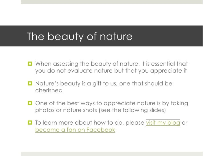descriptive essay beauty nature The beauty of nature can have a profound effect upon our senses, those gateways from the outer world to the inner, whether it results in disbelief in its very the intellect may reinforce our attributing value to nature here as well, but a deeper kind of value, the intrinsic value i talked about in the last essay.