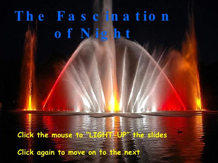 """The Fascination of Night Click the mouse to """"LIGHT-UP"""" the slides Click again to move on to the next"""