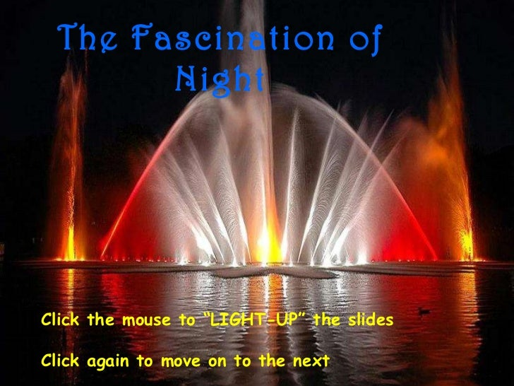 "The Fascination of Night Click the mouse to ""LIGHT-UP"" the slides Click again to move on to the next"