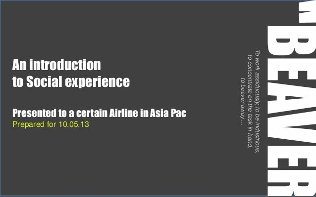An introductionto Social experiencePresented to a certain Airline in Asia PacPrepared for 10.05.13Toworkassiduously,tobein...