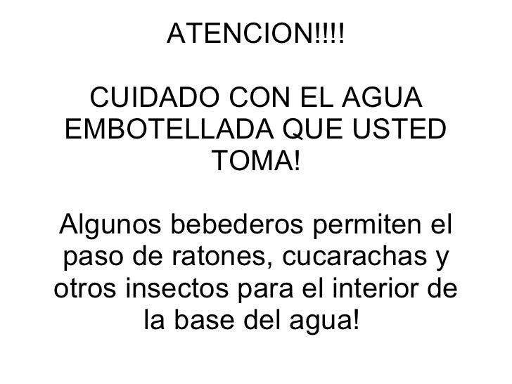 ATENCION!!!! CUIDADO CON EL AGUA EMBOTELLADA QUE USTED TOMA! Algunos bebederos permiten el paso de ratones, cucarachas y o...