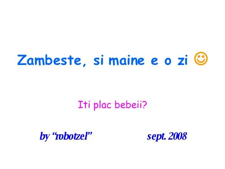 "Zambeste, si maine e o zi    Iti plac bebeii? by ""robotzel""  sept. 2008"