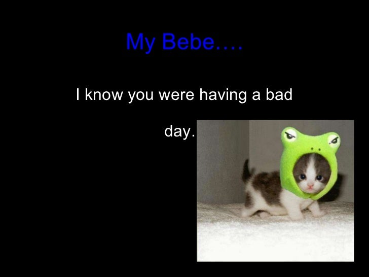 My Bebe…. I know you were having a bad day.