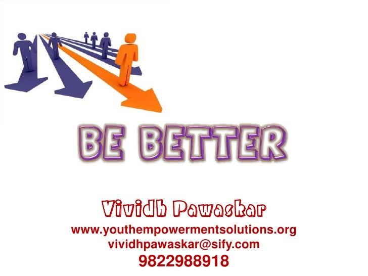 Be better<br />VividhPawaskar<br />www.youthempowermentsolutions.org<br />vividhpawaskar@sify.com<br />9822988918<br />