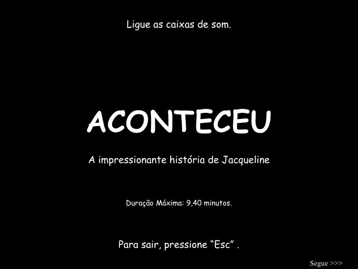 """ACONTECEU Ligue as caixas de som. A impressionante história de Jacqueline Para sair, pressione """"Esc"""" . Duração Máxima: 9,4..."""