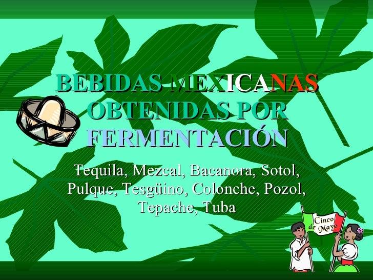 BEBIDAS   MEX ICA NAS   OBTENIDAS POR   FERMENTACIÓN Tequila, Mezcal, Bacanora, Sotol, Pulque, Tesgüino, Colonche, Pozol, ...