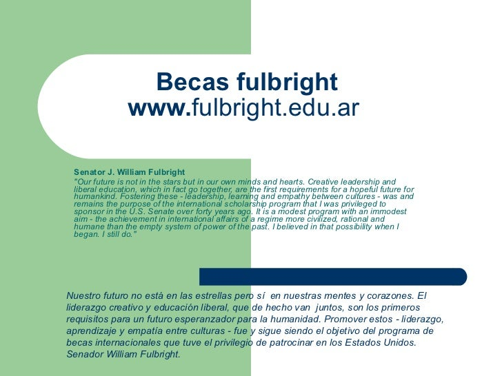 """Becas fulbright www. fulbright.edu.ar   Senator J. William Fulbright  """"Our future is not in the stars but in our own ..."""