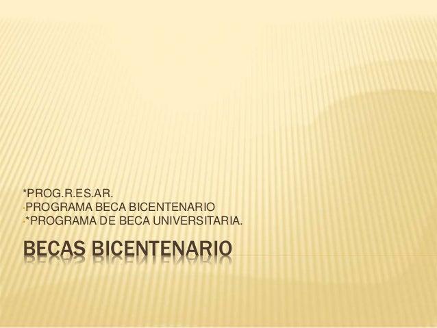 BECAS BICENTENARIO *PROG.R.ES.AR. •PROGRAMA BECA BICENTENARIO •*PROGRAMA DE BECA UNIVERSITARIA.