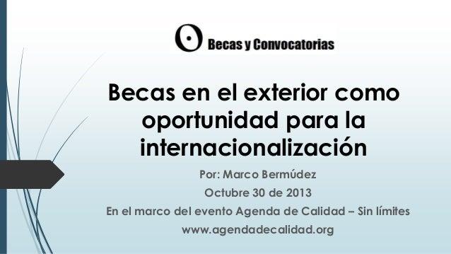Becas en el exterior como oportunidad para la internacionalización Por: Marco Bermúdez Octubre 30 de 2013 En el marco del ...