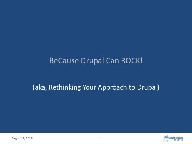 BeCause Drupal Can ROCK! (aka, Rethinking Your Approach to Drupal) 1August 15, 2013