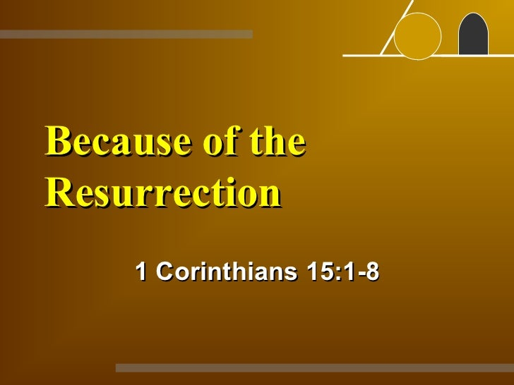 Because of the Resurrection 1 Corinthians 15:1-8