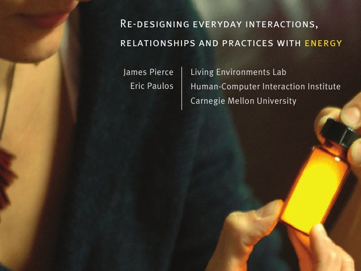 Re-designing everyday interactions,relationships and practices with energyJames Pierce   Living Environments Lab Eric Paul...