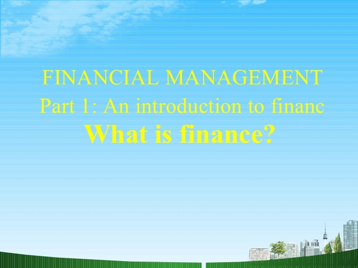 FINANCIAL MANAGEMENT Part 1: An introduction to financ  What is finance?