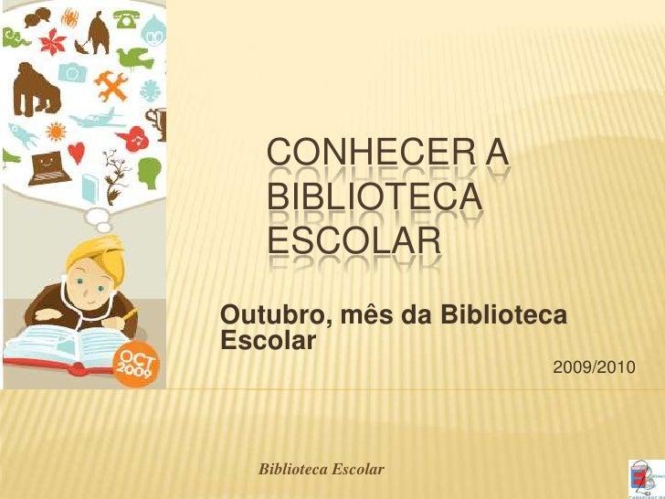 Conhecer a Biblioteca Escolar<br />Outubro, mês da Biblioteca Escolar<br />2009/2010<br />Biblioteca Escolar<br />