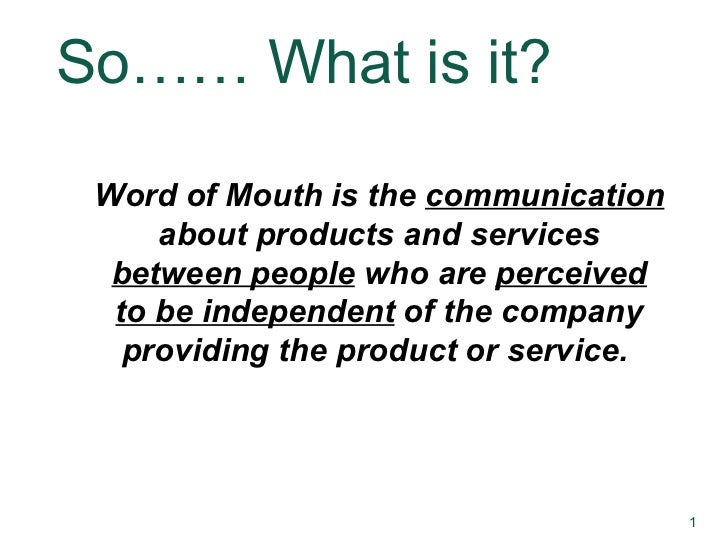 So…… What is it? Word of Mouth is the  communication  about products and services  between people  who are  perceived to b...