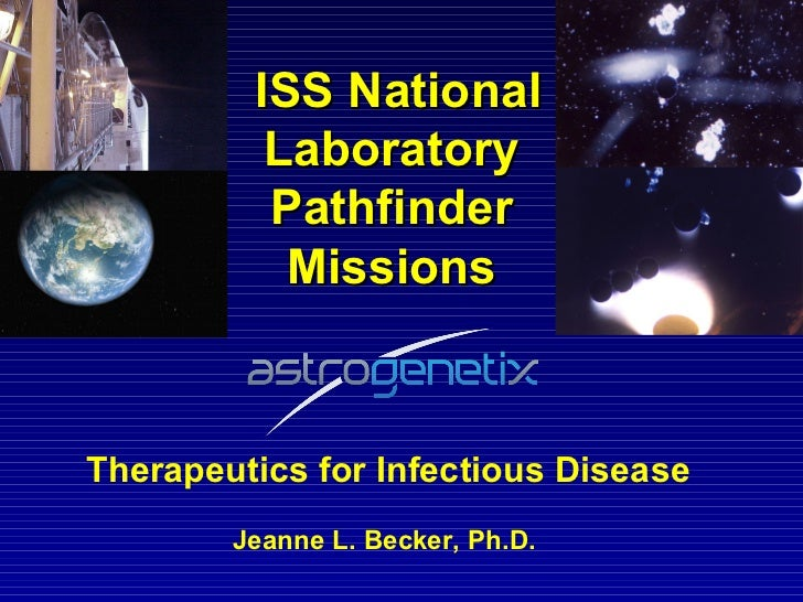 ISS National Laboratory Pathfinder Missions Therapeutics for Infectious Disease Jeanne L. Becker, Ph.D.