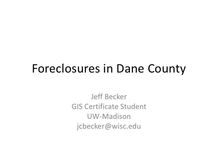 Foreclosures in Dane County<br />Jeff Becker<br />GIS Certificate Student <br />UW-Madison<br />jcbecker@wisc.edu<br />