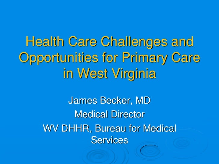 Health Care Challenges andOpportunities for Primary Care       in West Virginia       James Becker, MD        Medical Dire...