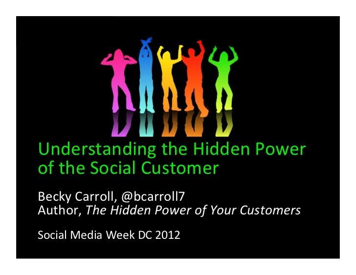 Understanding the Hidden Power of the Social CustomerBecky Carroll, @bcarroll7 Author, The Hidden...