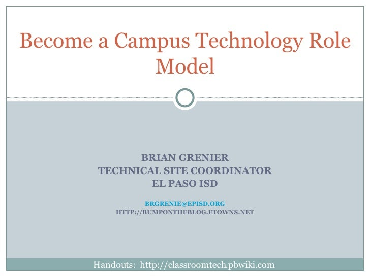 BRIAN GRENIER TECHNICAL SITE COORDINATOR EL PASO ISD [email_address] HTTP://BUMPONTHEBLOG.ETOWNS.NET Become a Campus Techn...