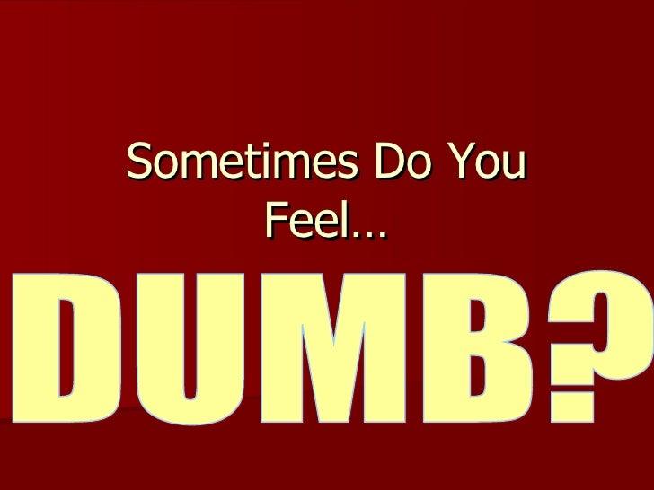 Sometimes Do You Feel… DUMB?