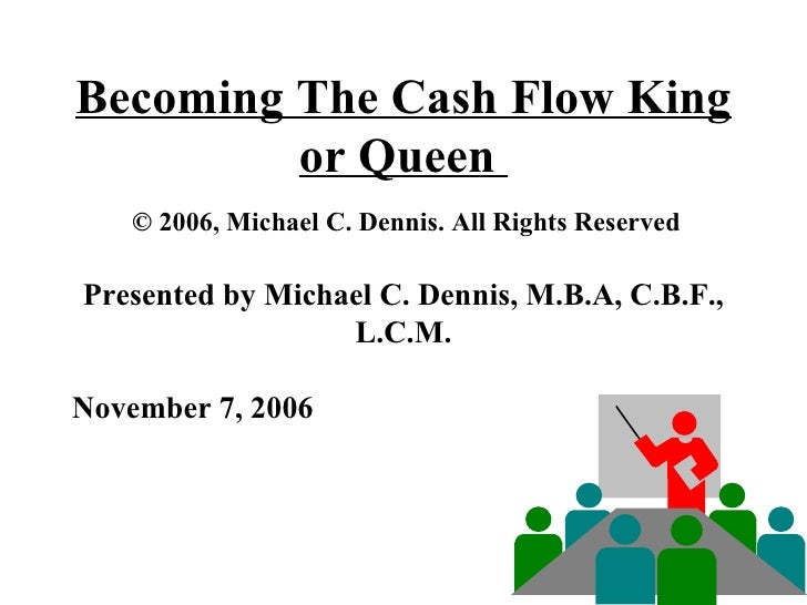 Becoming The Cash Flow King or Queen    © 2006, Michael C. Dennis. All Rights Reserved  Presented by Michael C. Dennis, M....