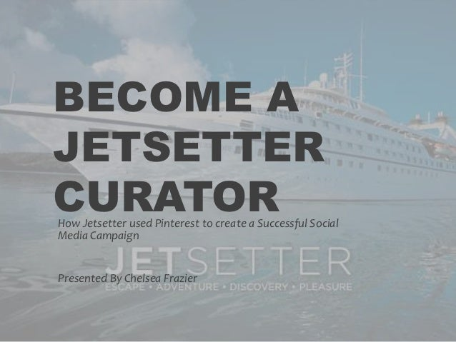 BECOME AJETSETTERCURATORHow Jetsetter used Pinterest to create a Successful SocialMedia CampaignPresented By Chelsea Frazier