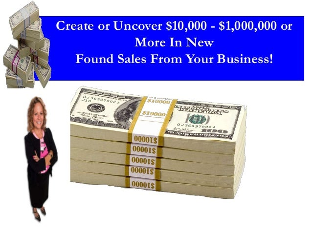 Create or Uncover $10,000 - $1,000,000 or More In New Found Sales From Your Business!