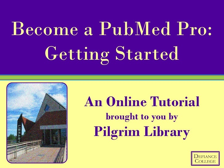 Become a PubMed Pro:    Getting Started         An Online Tutorial           brought to you by         Pilgrim Library