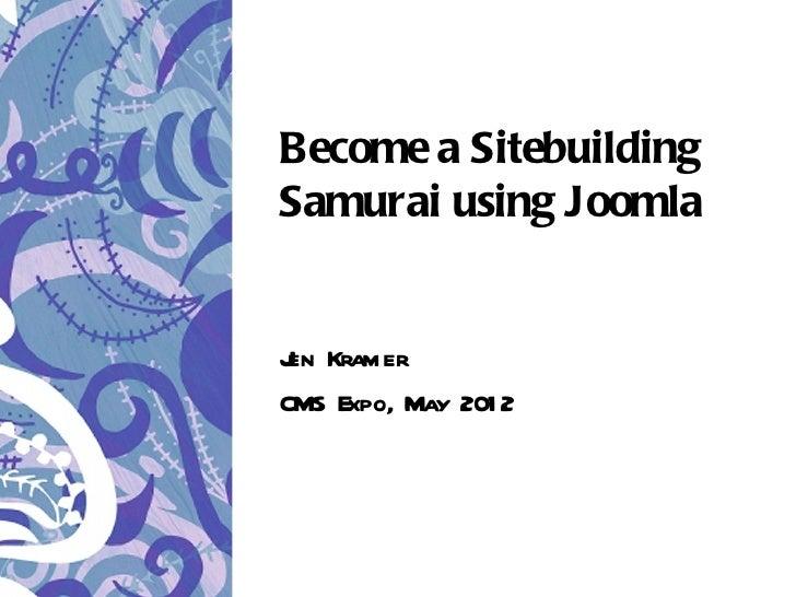 Become a SitebuildingSamurai using JoomlaJ Kramer enCMS Expo, May 201 2