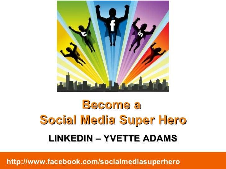 Become a  Social Media Super Hero LINKEDIN – YVETTE ADAMS http://www.facebook.com/socialmediasuperhero