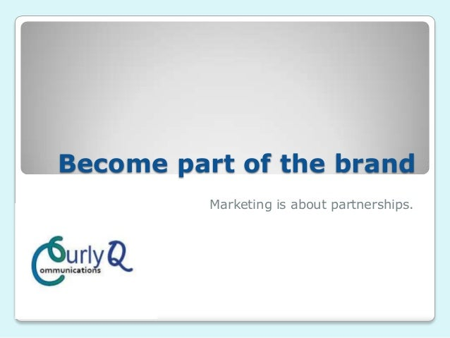 Become part of the brand Marketing is about partnerships.