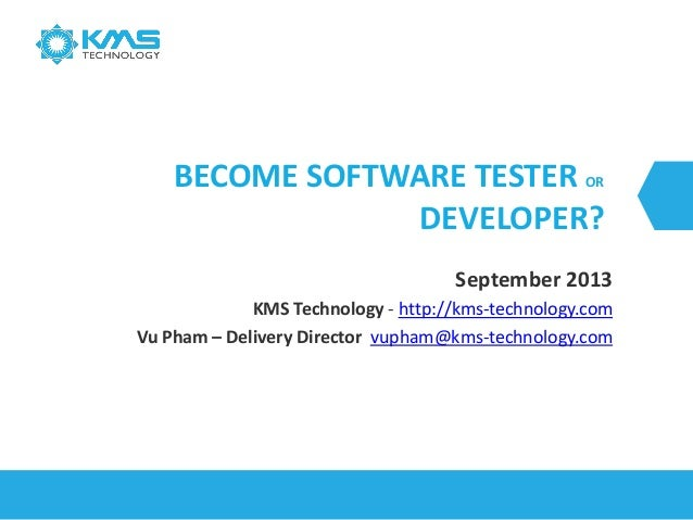 BECOME SOFTWARE TESTER OR DEVELOPER? September 2013 KMS Technology - http://kms-technology.com Vu Pham – Delivery Director...