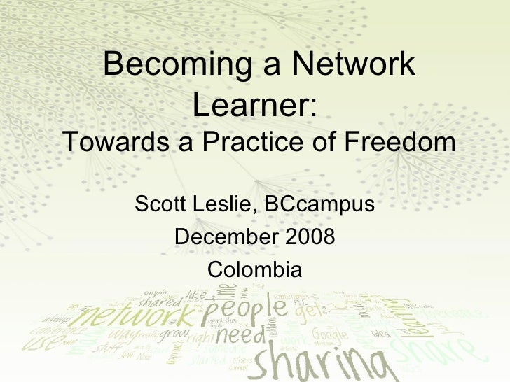 Becoming a Network Learner:   Towards a Practice of Freedom Scott Leslie, BCcampus December 2008 Colombia
