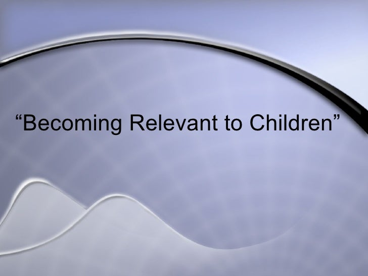 """ Becoming Relevant to Children"""